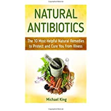 Natural Antibiotics: The 10 Most Helpful Natural Remedies to Protect and Cure You from Illness (Natural Antibiotics books, natural antibiotics and antivirals, natural antibiotics homemade) by Michael King (2015-05-01)