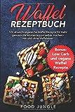 Waffel Rezeptbuch: 126 abwechslungsreiche Waffel Rezepte für mehr genussvolle...