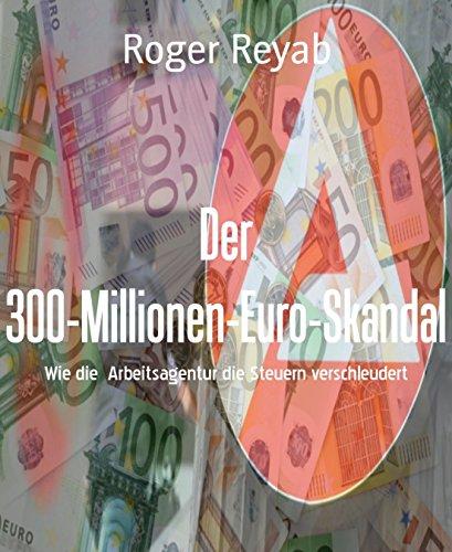 Der 300-Millionen-Euro-Skandal: Wie die Arbeitsagentur die Steuern verschleudert: Wie die Arbeitsagentur die Steuern verschleudert