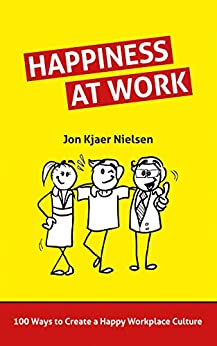 Happiness at Work: 100 Ways to Create a Happy Workplace