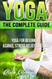 Yoga: The Complete Guide: Yoga For Beginners, Asanas, Stress Relief And Healing: Volume 1 (Yoga For Beginners, Yoga For Weight Loss, Yoga Book, Yoga Poses, Asanas, Zen, Mindfulness)