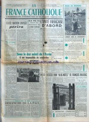 FRANCE CATHOLIQUE (LA) [No 598] du 16/05/1958 - TOUTE NATION DIVISEE PERIRA PAR JEAN LE COUR GRANDMAISON DIMANCHE 18 MAI DIMANCHE DE LA PAIX SS PIE XII RECOIT LES DIRECTEURS DE LA FRANCE CATHOLIQUE SOUS LE DUR SOLEIL DE L'AURES - IL EST IMPOSSIBLE DE CONFONDRE SENTIMENT ET CHARITE PAR PIERRE GAGEAC L'UNITE FRANCAISE D'ABORD PAR JEAN DE FABREGUES PETITE EXEGESE D'UN BLOC-NOTES DE FRANCOIS MAURIAC DE QUELLE VIE S'AGIT-IL VIVANTE AU MILIEU DES MORTS PAR L-H PARIAS DANS CE NUMERO COMMENT