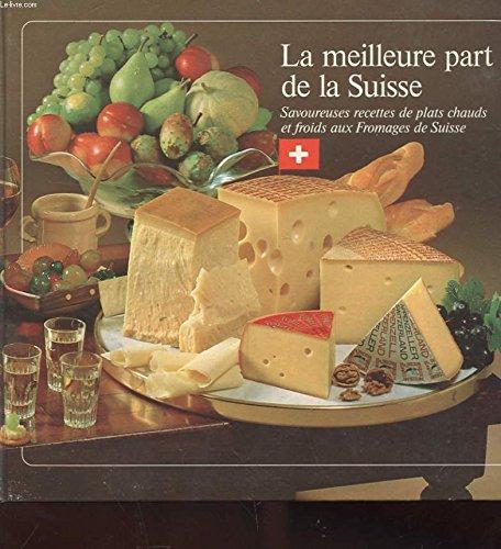 La meilleur part de la suisse - savoureuse recettes de plats chauds et froids aux fromages de suisse