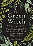 The Green Witch: Your Complete Guide to the Natural Magic of Herbs, Flowers, Essentia...