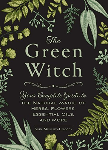 The Green Witch: Your Complete Guide to the Natural Magic of Herbs, Flowers, Essential Oils, and More por Arin Murphy-Hiscock