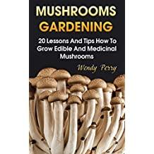 Mushrooms Gardening:  20 Lessons And Tips How To Grow Edible And Medicinal Mushrooms (English Edition)