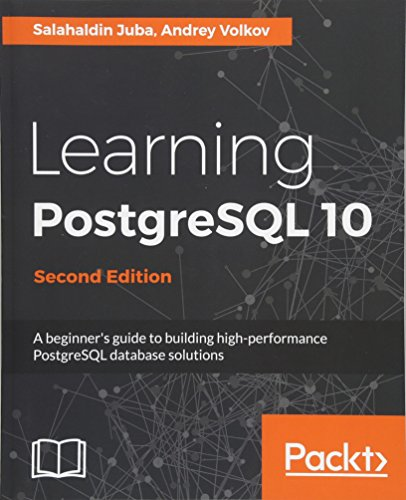 Learning PostgreSQL 10 - Second Edition: A beginner's guide to building high-performance PostgreSQL database solutions (English Edition)