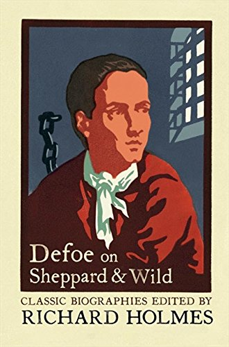 Defoe on Sheppard and Wild: The True and Genuine Account of the Life and Actions of the Late Jonathan Wild by Daniel Defoe