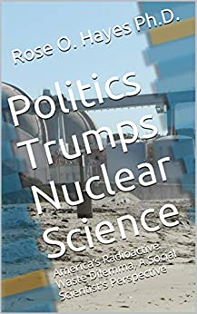 Politics Trumps Nuclear Science: America's Radioactive Waste Dilemma, A Social Scientist's Perspective por Rose O. Hayes Ph.d. epub