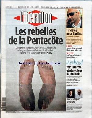 LIBERATION [No 7450] du 23/04/2005 - LES REBELLES DE LA PENTECOTE TIR DEVIE POUR BARTHEZ MONDE - JAPON - DES EXCUSES A L'ASIE POUR LA FORME SOCIETE - LES SAGES ECORNENT LA LOI FILLON VERS UN ARBRE GENEALOGIQUE DE L'HUMAIN - ENLEVES DEPUIS 108 JOURS. par Collectif