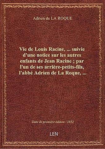 Vie de Louis Racine,... suivie d'une notice sur les autres enfants de Jean Racine ; par l'un de ses