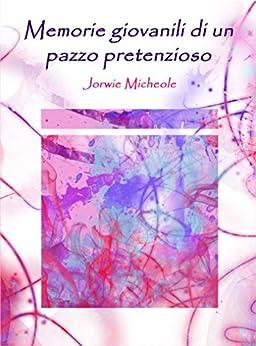 Memorie giovanili di un pazzo pretenzioso di [Micheole (autore), Jorwie, Michele Botton (copertina E Prefazione), Jorwie Micheole]