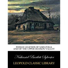 Indian legends of Saratoga and of the upper Hudson Valley