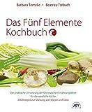Das Fünf Elemente Kochbuch: Die praktische Umsetzung der Chinesischen Ernährungslehre für die westliche Küche - Barbara Temelie