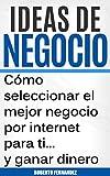 Ideas de Negocio: Cómo seleccionar el mejor negocio por internet para ti y ganar dinero (Negocios en internet nº 1)