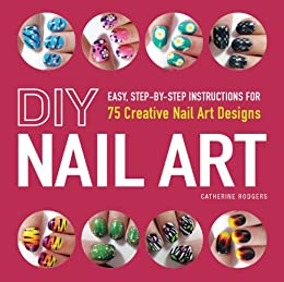 DIY Nail Art: Easy, Step-by-Step Instructions for 75 Creative Nail Art Designs par [Rodgers, Catherine]