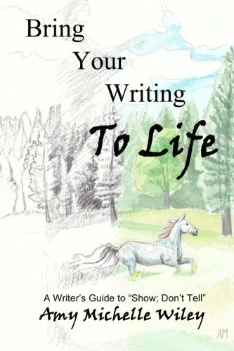 bring-your-writing-to-life-a-writers-guide-to-show-dont-tell-by-amy-michelle-wiley-2012-06-15