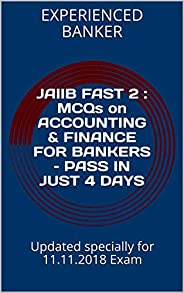 JAIIB FAST 2 : MCQs on ACCOUNTING & FINANCE FOR BANKERS – PASS IN JUST 4 DAYS: Updated specially for 11.11.2018 Exam
