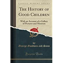 The History of Good Children: With an Account of a Gallery of Pictures and Museum (Classic Reprint)