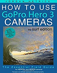 How To Use GoPro Hero 3 Cameras: The Surf Edition: The Essential Field Guide For HERO 3+ and HERO 3 Cameras