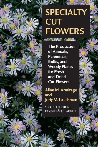 Specialty Cut Flowers: The Production of Annuals, Perennials, Bulbs and Woody Plants for Fresh and Dried Cut Flowers by Allan M. Armitage (2008-07-01)