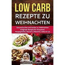 Low Carb Rezepte zu Weihnachten: gesund kochen und backen zu Weihnachten (Originale Rezepte für Vorspeisen, Hauptgerichte, Desserts, Plätzchen, Kekse & Co)
