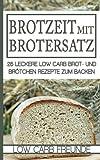 Brotzeit mit Brotersatz: 25 leckere Brot und Brötchen Rezepte zum Backen