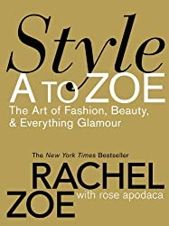 Style A To Zoe: The Art of Fashion, Beauty, and Everything Glamour by Rachel Zoe (2007-10-15)