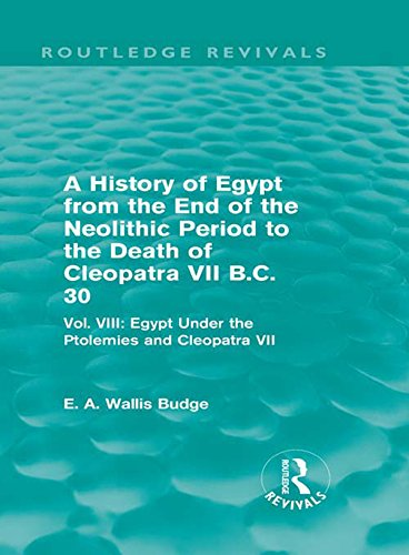 A History of Egypt from the End of the Neolithic Period to the Death of Cleopatra VII B.C. 30 (Routledge Revivals): Vol. VIII: Egypt Under the Ptolemies and Cleopatra VII (English Edition)