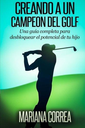 Creando a un Campeon del Golf: Una guia completa para desbloquear el potencial de tu hijo por Mariana Correa