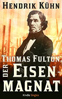 Thomas Fulton, der Eisenmagnat (Kindle Single) von [Kühn, Hendrik]