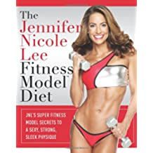 The Jennifer Nicole Lee Fitness Model Diet: JNL's Super Fitness Model Secrets to a Sexy, Strong, Sleek Physique