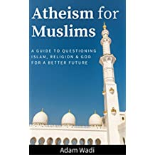 Atheism For Muslims: A Guide To Questioning Islam, Religion, And God For A Better Future (English Edition)