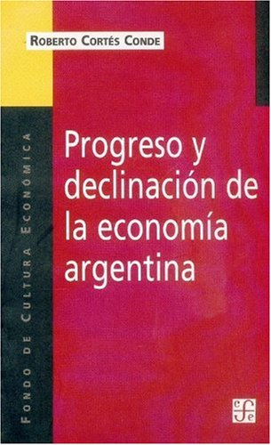 Progreso y Declinacion de la Economia Argentina: Un Analisis Historico Institucional (Coleccion Popular (Fondo de Cultura Economica)) por Roberto Cortes Conde