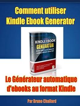 Comment utiliser Kindle Ebook Generator Le Générateur automatique d'ebooks au format Kindle par [Challard, Bruno]