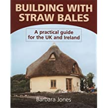 Building with Straw Bales: A Practical Guide for the UK and Ireland by Barbara Jones (1990-01-01)