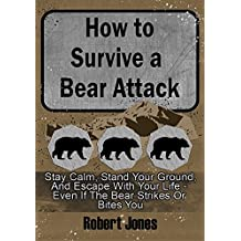 How to Survive a Bear Attack: Stay Calm, Stand Your Ground, & Escape With Your Life - Even If the Bear Strikes or Bites You (English Edition)