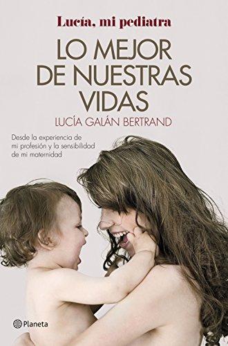 Lo mejor de nuestras vidas: Desde la experiencia de mi profesión y la sensibilidad de mi maternidad por Lucía Galán Bertrand