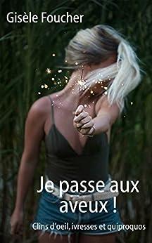 Je passe aux aveux !: Clins d'œil, ivresses et quiproquos (French Edition) by [Foucher, Gisèle]