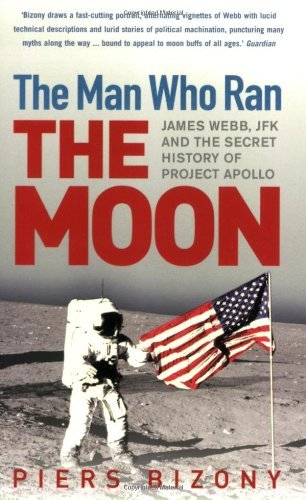 The Man Who Ran the Moon: James Webb, JFK and the Secret History of Project Apollo by Piers Bizony (2007-07-05)