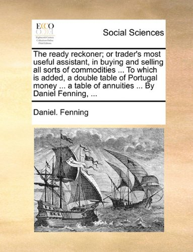 The ready reckoner; or trader's most useful assistant, in buying and selling all sorts of commodities ... To which is added, a double table of ... table of annuities ... By Daniel Fenning, ...
