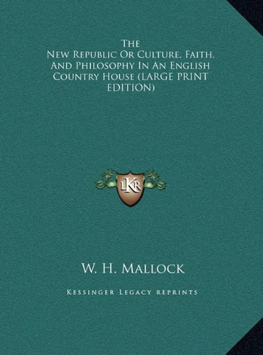 The New Republic Or Culture, Faith, And Philosophy In An English Country House (LARGE PRINT EDITION)