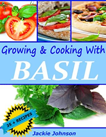 Growing & Cooking With Basil - Over 35 Recipes