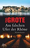 Am falschen Ufer der Rhône: Kriminalroman - Paul Grote