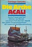 Die Arche Acali .Sechs Frauen und fünf Männer vier Monate auf einem Floß über den Atlantik - das größte Gruppenexperiment der modernen Verhaltensforschung