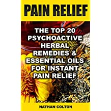 Pain Relief: The Top 20 Psychoactive Herbal Remedies & Essential Oils For Instant Pain Relief: (Psychoactive Herbal Remedies) (English Edition)