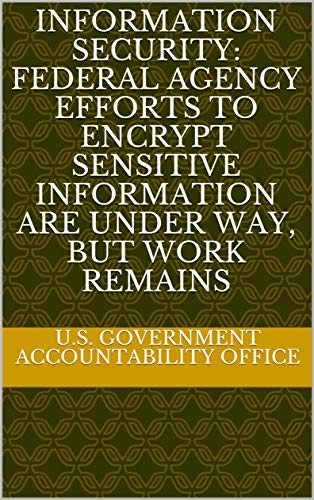Information Security: Federal Agency Efforts to Encrypt Sensitive Information Are Under Way, but Work Remains (English Edition)