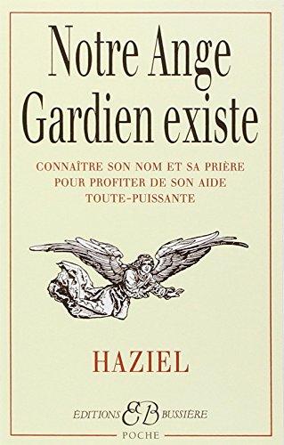 Notre ange gardien existe : Connaître son nom et sa prière pour bénéficier de son aide toute-puissante, amour, santé, argent, travail, intelligence, sagesse par Haziel