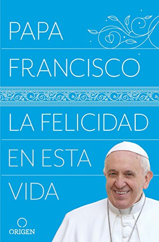 La Felicidad En Esta Vida/Pope Francis: Happiness in This Life por Francis Pop