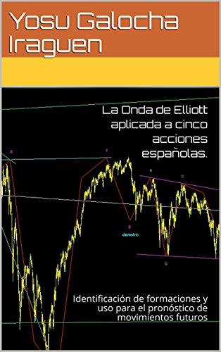 Descargar Libro La Onda de Elliott aplicada a cinco acciones españolas: Identificación de formaciones y uso para el pronóstico de movimientos futuros de Yosu Galocha Iraguen